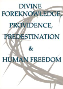 DIVINE FOREKNOWLEDGE, PROVIDENCE, PREDESTINATION & HUMAN FREEDOM