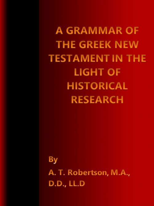 A Grammar of the Greek New Testament in Light of Historical Research